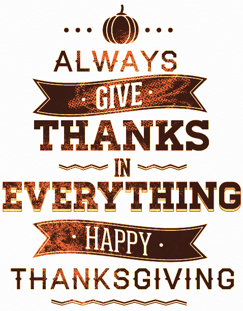 Always give thanks in everything. Happy Thanksgiving!